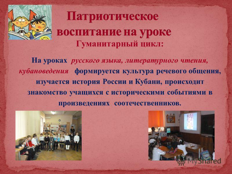 Гуманитарный цикл: На уроках русского языка, литературного чтения, кубановедения формируется культура речевого общения, изучается история России и Кубани, происходит знакомство учащихся с историческими событиями в произведениях соотечественников.