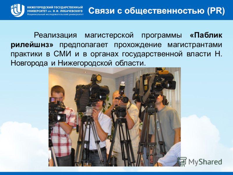 Реализация магистерской программы «Паблик рилейшнз» предполагает прохождение магистрантами практики в СМИ и в органах государственной власти Н. Новгорода и Нижегородской области.