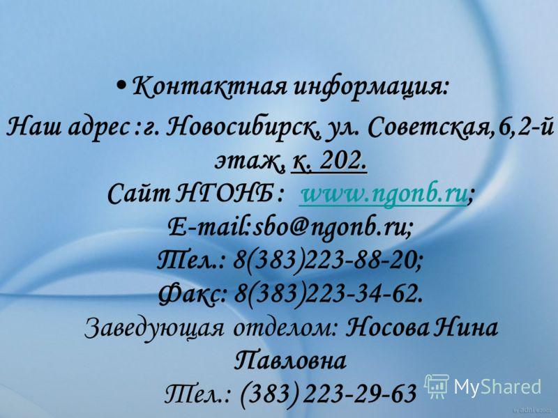 Контактная информация: к. 202. Наш адрес :г. Новосибирск, ул. Советская,6,2-й этаж, к. 202. Сайт НГОНБ : www.ngonb.ru; E-mail:sbo@ngonb.ru; Тел.: 8(383)223-88-20; Факс: 8(383)223-34-62. Заведующая отделом: Носова Нина Павловна Тел.: (383) 223-29-63ww