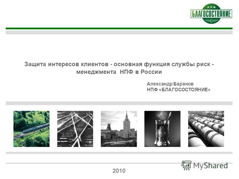 1 Защита интересов клиентов - основная функция службы риск - менеджмента НПФ в России 2010 Александр Баранов НПФ «БЛАГОСОСТОЯНИЕ»