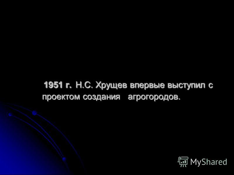 1951 г. Н.С. Хрущев впервые выступил с проектом создания агрогородов. 1951 г. Н.С. Хрущев впервые выступил с проектом создания агрогородов.