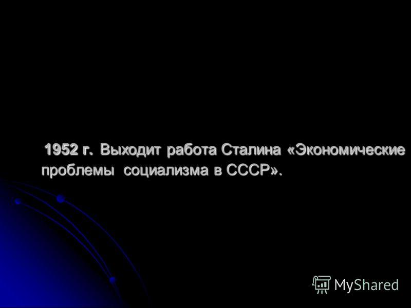 1952 г. Выходит работа Сталина «Экономические проблемы социализма в СССР». 1952 г. Выходит работа Сталина «Экономические проблемы социализма в СССР».