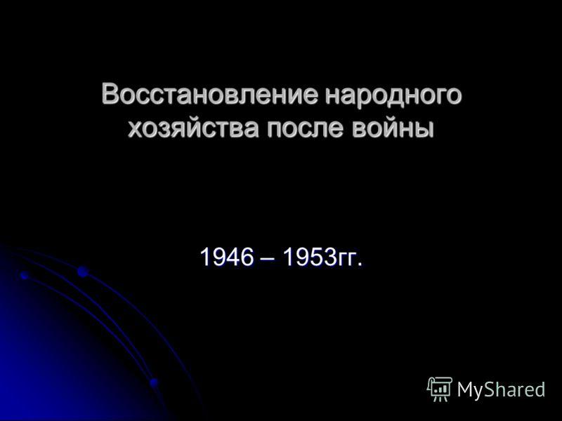 Восстановление народного хозяйства после войны 1946 – 1953гг.