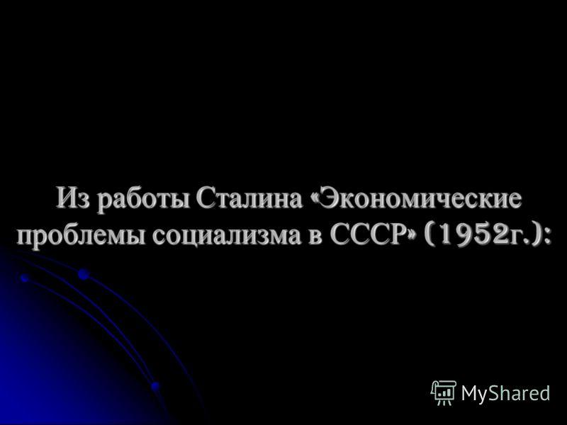 Из работы Сталина « Экономические проблемы социализма в СССР » (1952 г.): Из работы Сталина « Экономические проблемы социализма в СССР » (1952 г.):