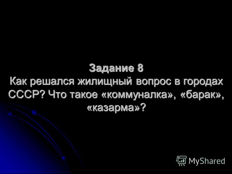 Задание 8 Как решался жилищный вопрос в городах СССР? Что такое «коммуналка», «барак», «казарма»?