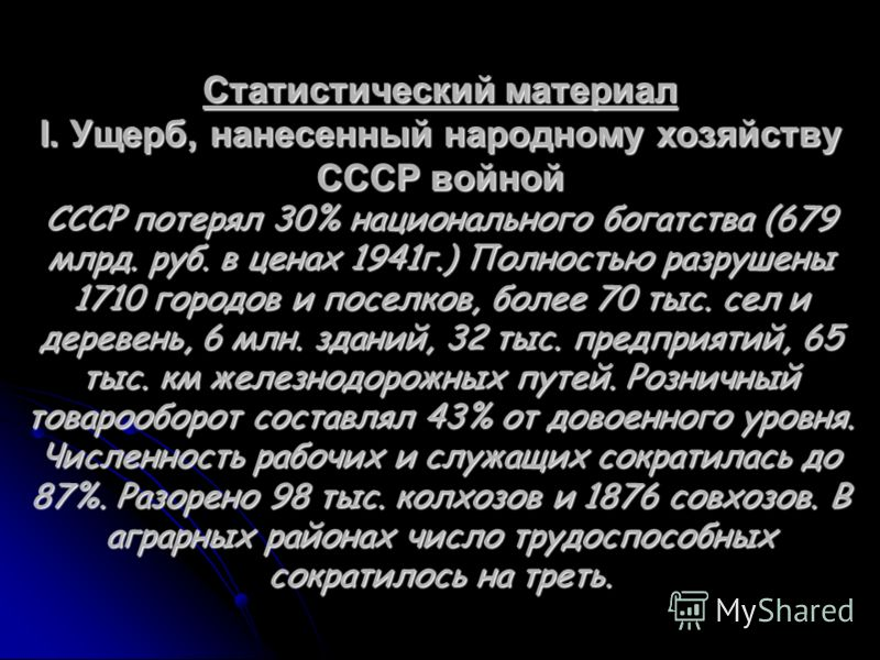 Статистический материал I. Ущерб, нанесенный народному хозяйству СССР войной СССР потерял 30% национального богатства (679 млрд. руб. в ценах 1941г.) Полностью разрушены 1710 городов и поселков, более 70 тыс. сел и деревень, 6 млн. зданий, 32 тыс. пр