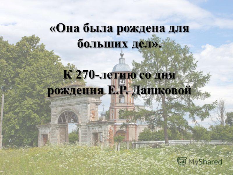 «Она была рождена для больших дел». К 270-летию со дня рождения Е.Р. Дашковой «Она была рождена для больших дел». К 270-летию со дня рождения Е.Р. Дашковой