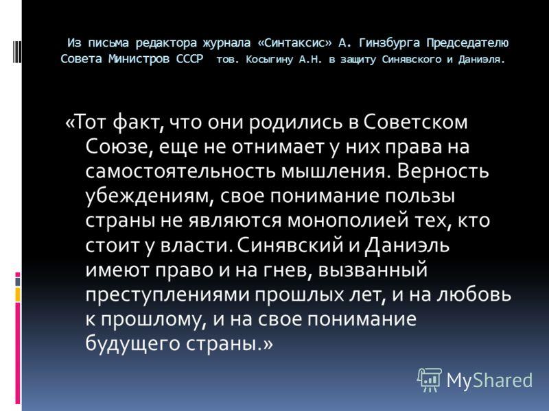 Из письма редактора журнала «Синтаксис» А. Гинзбурга Председателю Совета Министров СССР тов. Косыгину А.Н. в защиту Синявского и Даниэля. «Тот факт, что они родились в Советском Союзе, еще не отнимает у них права на самостоятельность мышления. Вернос