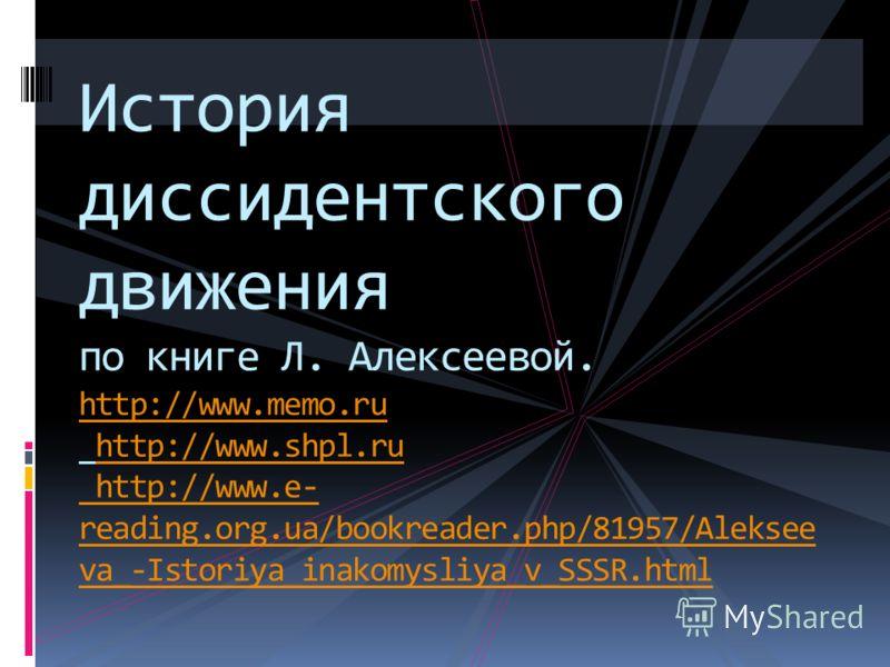 История диссидентского движения по книге Л. Алексеевой. http://www.memo.ru http://www.shpl.ru http://www.e- reading.org.ua/bookreader.php/81957/Aleksee va_-Istoriya_inakomysliya_v_SSSR.html http://www.memo.ruhttp://www.shpl.ru http://www.e- reading.o