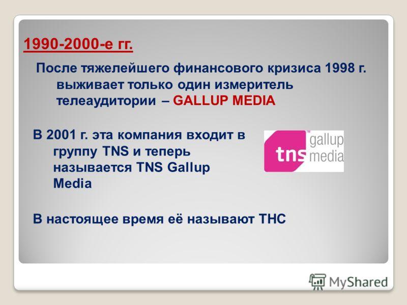 После тяжелейшего финансового кризиса 1998 г. выживает только один измеритель телеаудитории – GALLUP MEDIA 1990-2000-е гг. В 2001 г. эта компания входит в группу TNS и теперь называется TNS Gallup Media В настоящее время её называют ТНС