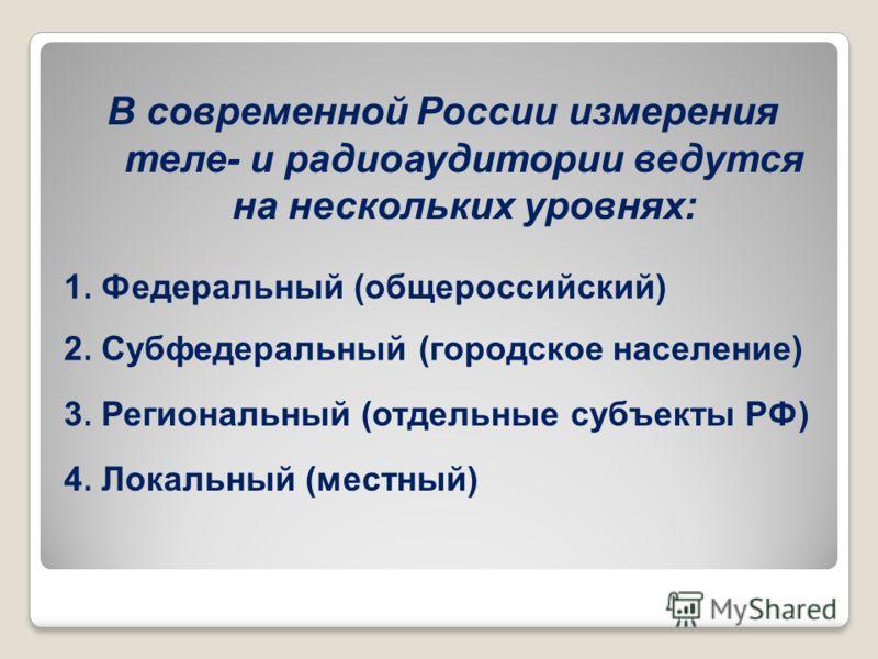 В современной России измерения теле- и радиоаудитории ведутся на нескольких уровнях: 1. Федеральный (общероссийский) 2. Субфедеральный (городское население) 3. Региональный (отдельные субъекты РФ) 4. Локальный (местный)