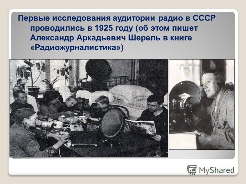 Первые исследования аудитории радио в СССР проводились в 1925 году (об этом пишет Александр Аркадьевич Шерель в книге «Радиожурналистика»)