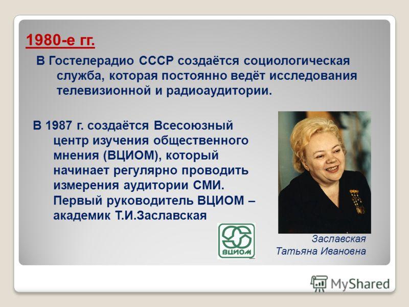 В Гостелерадио СССР создаётся социологическая служба, которая постоянно ведёт исследования телевизионной и радиоаудитории. 1980-е гг. В 1987 г. создаётся Всесоюзный центр изучения общественного мнения (ВЦИОМ), который начинает регулярно проводить изм