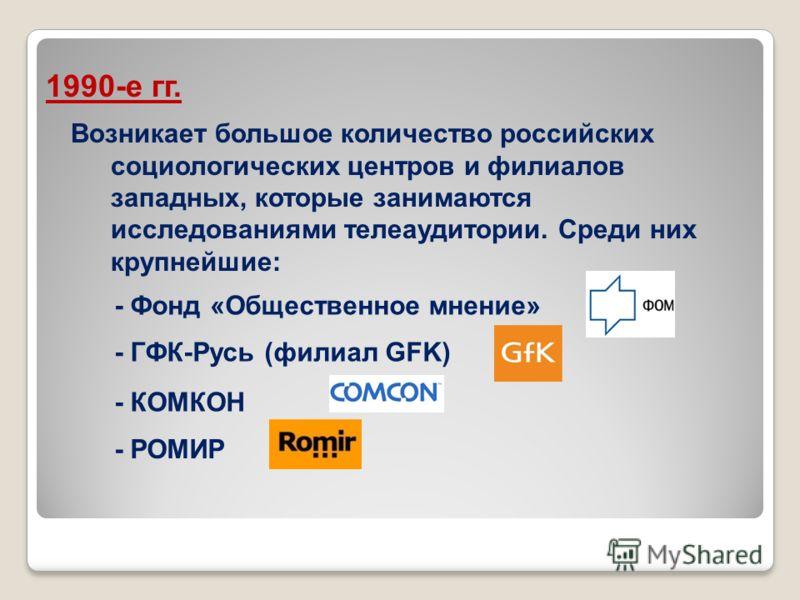 Возникает большое количество российских социологических центров и филиалов западных, которые занимаются исследованиями телеаудитории. Среди них крупнейшие: 1990-е гг. - Фонд «Общественное мнение» - ГФК-Русь (филиал GFK) - КОМКОН - РОМИР