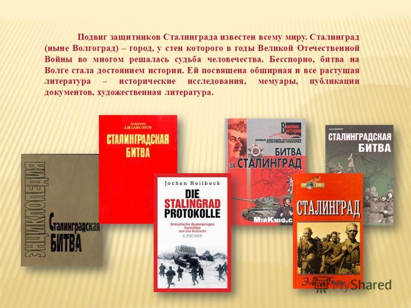 Подвиг защитников Сталинграда известен всему миру. Сталинград (ныне Волгоград) – город, у стен которого в годы Великой Отечественной Войны во многом решалась судьба человечества. Бесспорно, битва на Волге стала достоянием истории. Ей посвящена обширн