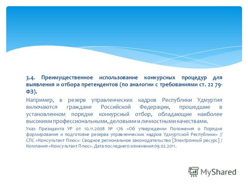 3.4. Преимущественное использование конкурсных процедур для выявления и отбора претендентов (по аналогии с требованиями ст. 22 79- ФЗ). Например, в резерв управленческих кадров Республики Удмуртия включаются граждане Российской Федерации, прошедшие в