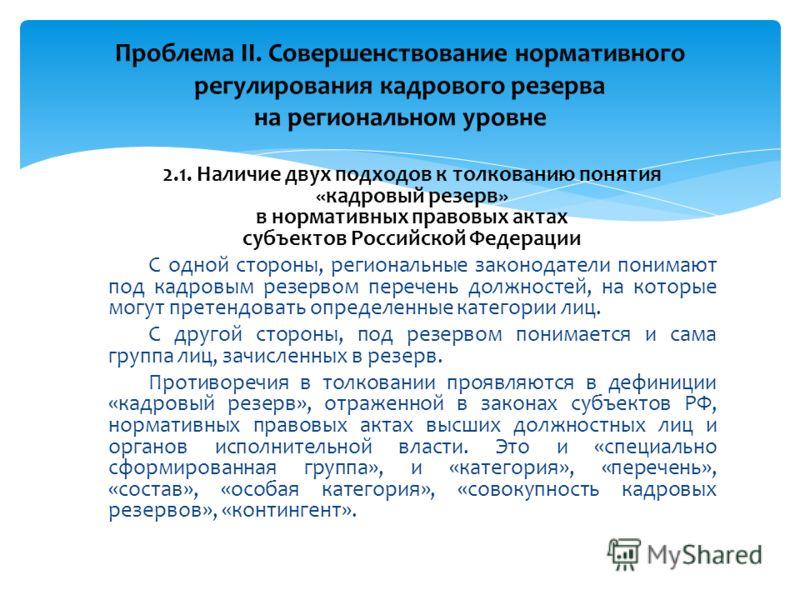 2.1. Наличие двух подходов к толкованию понятия «кадровый резерв» в нормативных правовых актах субъектов Российской Федерации С одной стороны, региональные законодатели понимают под кадровым резервом перечень должностей, на которые могут претендовать