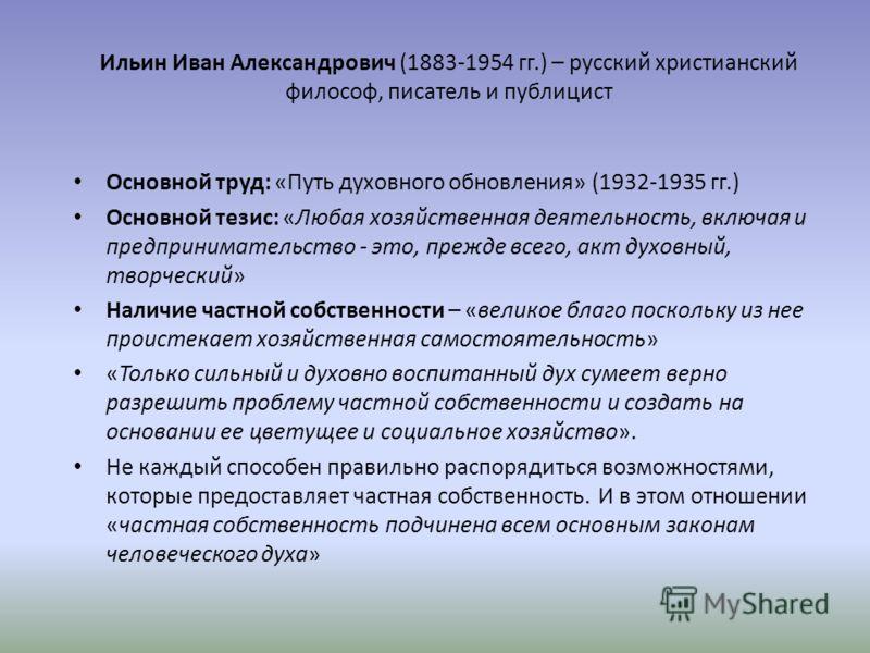 Ильин Иван Александрович (1883-1954 гг.) – русский христианский философ, писатель и публицист Основной труд: «Путь духовного обновления» (1932-1935 гг.) Основной тезис: «Любая хозяйственная деятельность, включая и предпринимательство - это, прежде вс