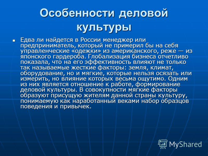 Особенности деловой культуры Едва ли найдется в России менеджер или предприниматель, который не примерил бы на себя управленческие «одежки» из американского, реже из японского гардероба. Глобализация бизнеса отчетливо показала, что на его эффективнос
