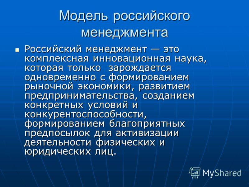 Модель российского менеджмента Российский менеджмент это комплексная инновационная наука, которая только зарождается одновременно с формированием рыночной экономики, развитием предпринимательства, созданием конкретных условий и конкурентоспособности,