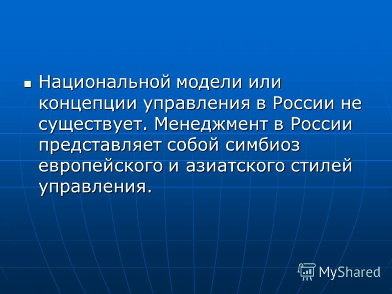 Национальной модели или концепции управления в России не существует. Менеджмент в России представляет собой симбиоз европейского и азиатского стилей управления. Национальной модели или концепции управления в России не существует. Менеджмент в России