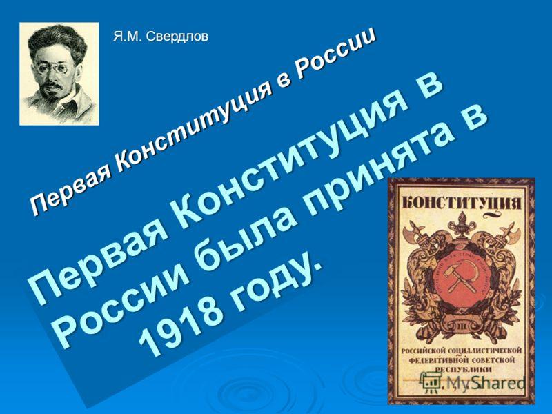 Первая Конституция в России П е р в а я К о н с т и т у ц и я в Р о с с и и б ы л а п р и н я т а в 1 1 9 1 8 г о д у. Я.М. Свердлов