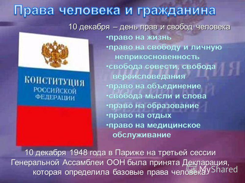 10 декабря – день прав и свобод человека 10 декабря 1948 года в Париже на третьей сессии Генеральной Ассамблеи ООН была принята Декларация, которая определила базовые права человека.