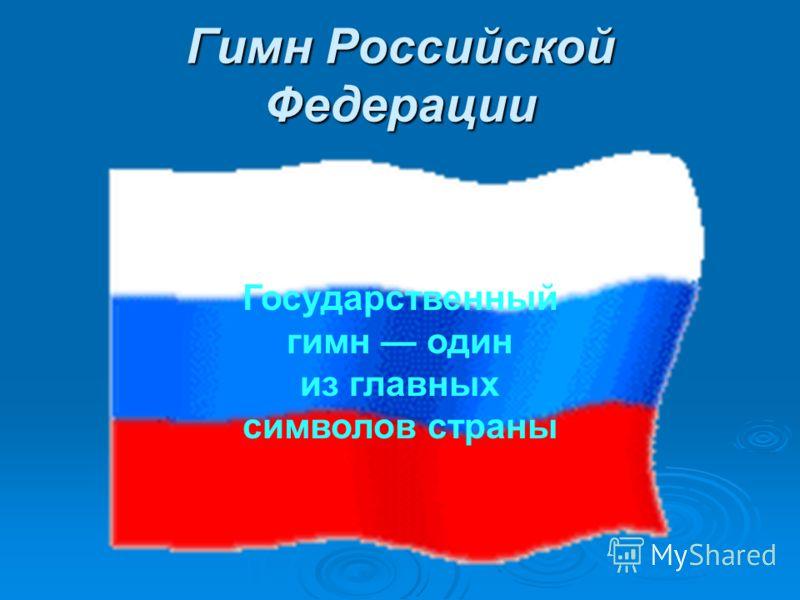 Гимн Российской Федерации Государственный гимн один из главных символов страны