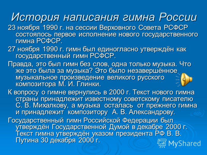 История написания гимна России 23 ноября 1990 г. на сессии Верховного Совета РСФСР состоялось первое исполнение нового государственного гимна РСФСР. 27 ноября 1990 г. гимн был единогласно утверждён как государственный гимн РСФСР. Правда, это был гимн