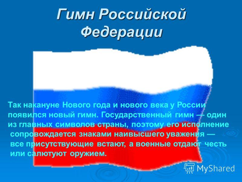 Гимн Российской Федерации Так накануне Нового года и нового века у России появился новый гимн. Государственный гимн один из главных символов страны, поэтому его исполнение сопровождается знаками наивысшего уважения все присутствующие встают, а военны