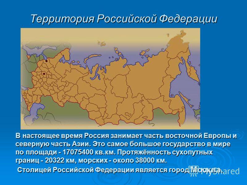 В настоящее время Россия занимает часть восточной Европы и северную часть Азии. Это самое большое государство в мире по площади - 17075400 кв.км. Протяжённость сухопутных границ - 20322 км, морских - около 38000 км. Столицей Российской Федерации явля