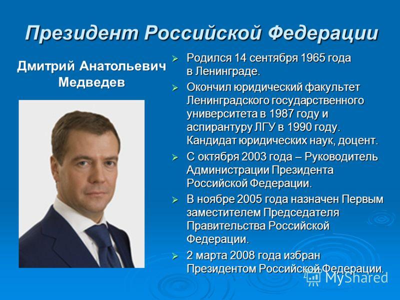 Президент Российской Федерации Родился 14 сентября 1965 года в Ленинграде. Родился 14 сентября 1965 года в Ленинграде. Окончил юридический факультет Ленинградского государственного университета в 1987 году и аспирантуру ЛГУ в 1990 году. Кандидат юрид