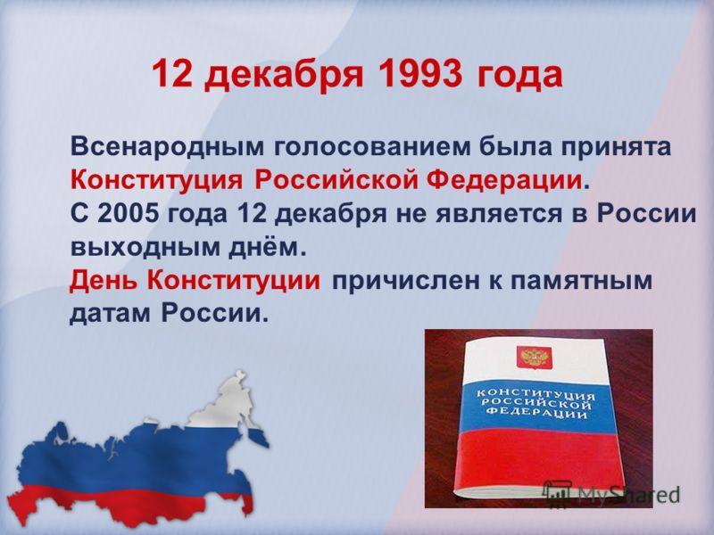 12 декабря 1993 года Всенародным голосованием была принята Конституция Российской Федерации. С 2005 года 12 декабря не является в России выходным днём. День Конституции причислен к памятным датам России.