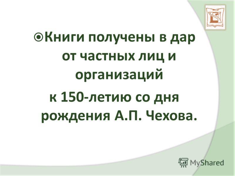 Книги получены в дар от частных лиц и организаций к 150-летию со дня рождения А.П. Чехова.
