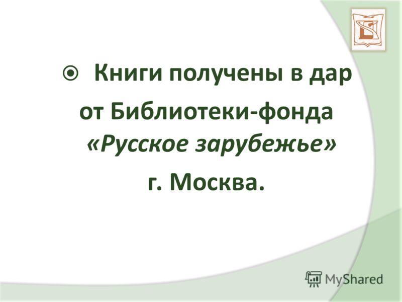 Книги получены в дар от Библиотеки-фонда «Русское зарубежье» г. Москва.