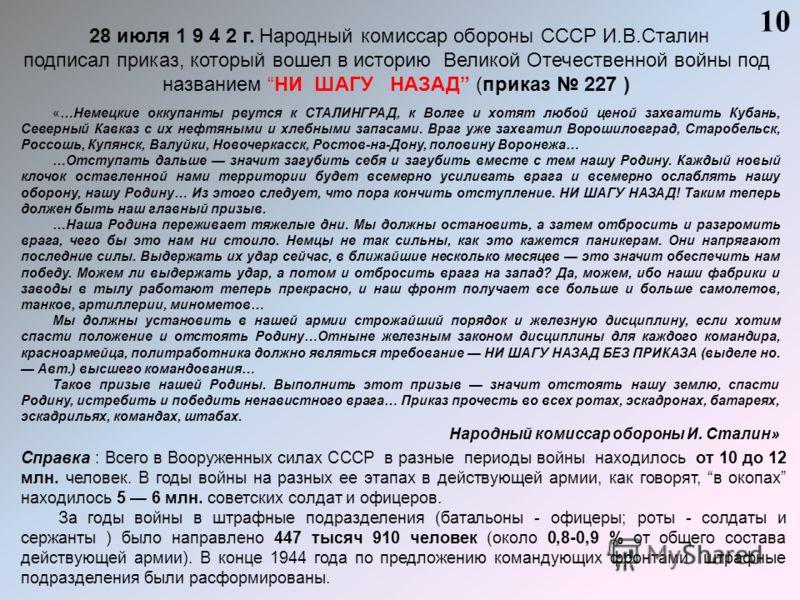 28 июля 1 9 4 2 г. Народный комиссар обороны СССР И.В.Сталин подписал приказ, который вошел в историю Великой Отечественной войны под названием НИ ШАГУ НАЗАД (приказ 227 ) Справка : Всего в Вооруженных силах СССР в разные периоды войны находилось от