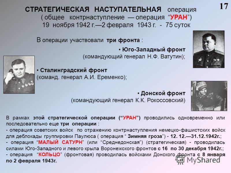 СТРАТЕГИЧЕСКАЯ НАСТУПАТЕЛЬНАЯ операция ( общее контрнаступление операция УРАН) 19 ноября 1942 г.2 февраля 1943 г. - 75 суток 17 В операции участвовали три фронта : Юго-Западный фронт (командующий генерал Н.Ф. Ватутин); Сталинградский фронт (команд. г