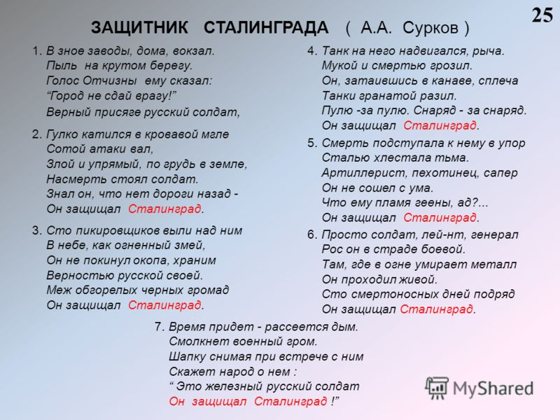 ЗАЩИТНИК СТАЛИНГРАДА ( А.А. Сурков ) 25 1. В зное заводы, дома, вокзал. Пыль на крутом берегу. Голос Отчизны ему сказал: Город не сдай врагу! Верный присяге русский солдат, 2. Гулко катился в кровавой мгле Сотой атаки вал, Злой и упрямый, по грудь в