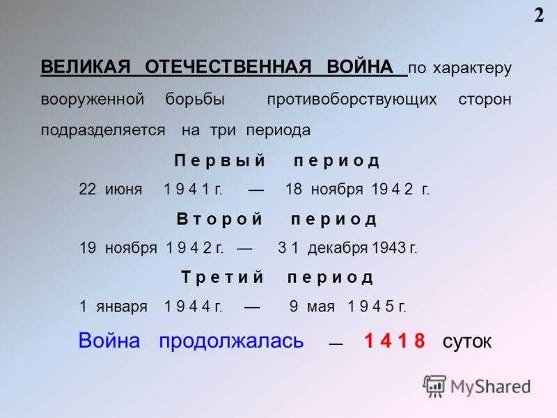 ВЕЛИКАЯ ОТЕЧЕСТВЕННАЯ ВОЙНА по характеру вооруженной борьбы противоборствующих сторон подразделяется на три периода П е р в ы й п е р и о д 22 июня 1 9 4 1 г. 18 ноября 19 4 2 г. В т о р о й п е р и о д 19 ноября 1 9 4 2 г. 3 1 декабря 1943 г. Т р е