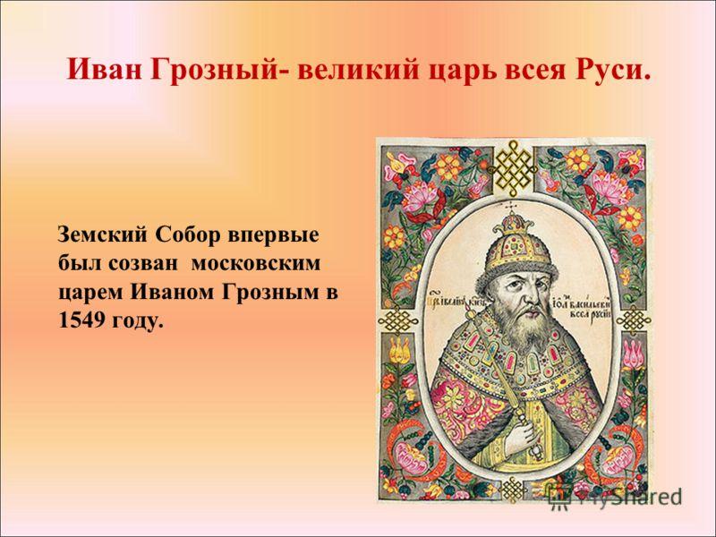 Иван Грозный- великий царь всея Руси. Земский Собор впервые был созван московским царем Иваном Грозным в 1549 году.