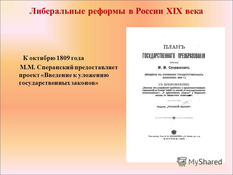К октябрю 1809 года М.М. Сперанский предоставляет проект «Введение к уложению государственных законов» Либеральные реформы в России XIX века