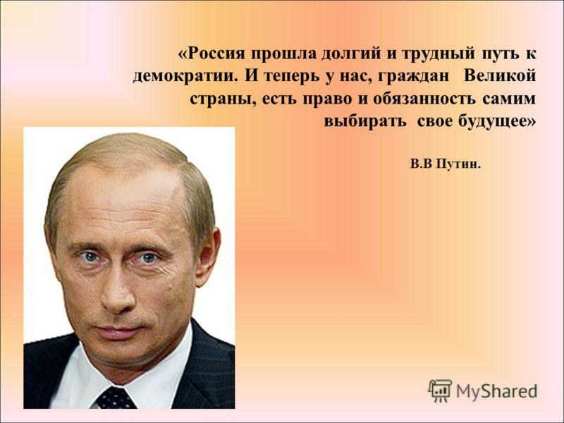«Россия прошла долгий и трудный путь к демократии. И теперь у нас, граждан Великой страны, есть право и обязанность самим выбирать свое будущее» В.В Путин.