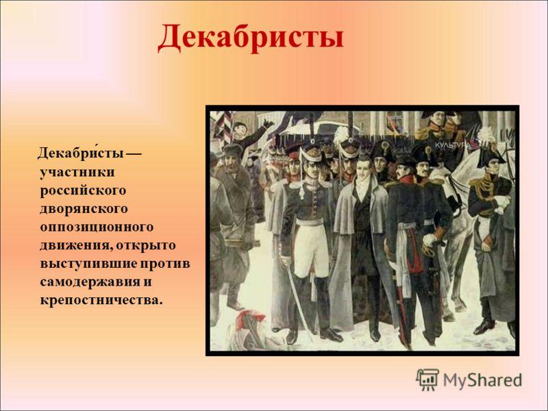 Декабристы Декабри́сты участники российского дворянского оппозиционного движения, открыто выступившие против самодержавия и крепостничества.