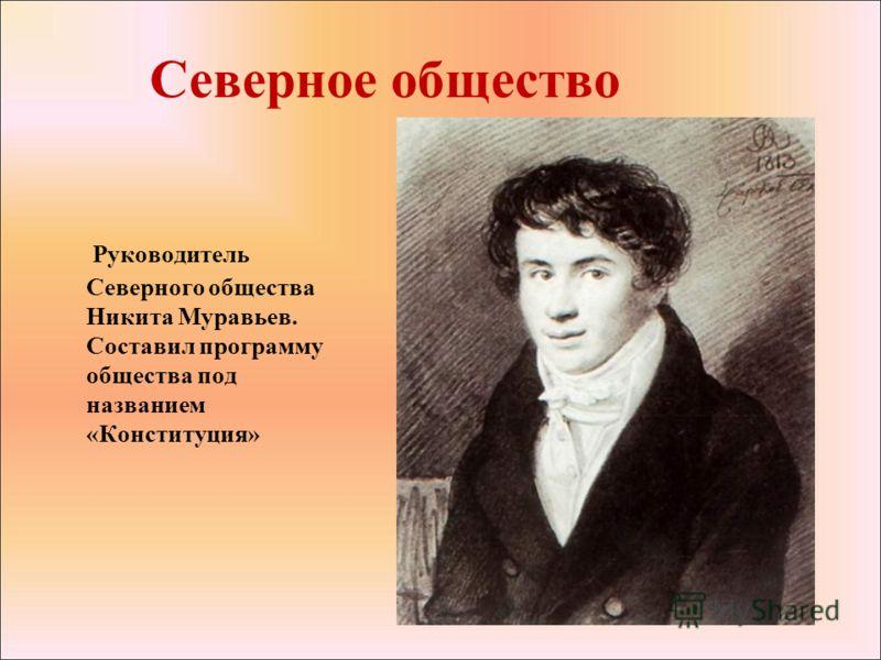 Северное общество Руководитель Северного общества Никита Муравьев. Составил программу общества под названием «Конституция»