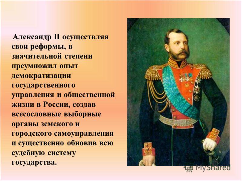 Александр II осуществляя свои реформы, в значительной степени преумножил опыт демократизации государственного управления и общественной жизни в России, создав всесословные выборные органы земского и городского самоуправления и существенно обновив всю