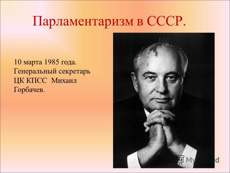 Парламентаризм в СССР. 10 марта 1985 года. Генеральный секретарь ЦК КПСС Михаил Горбачев.