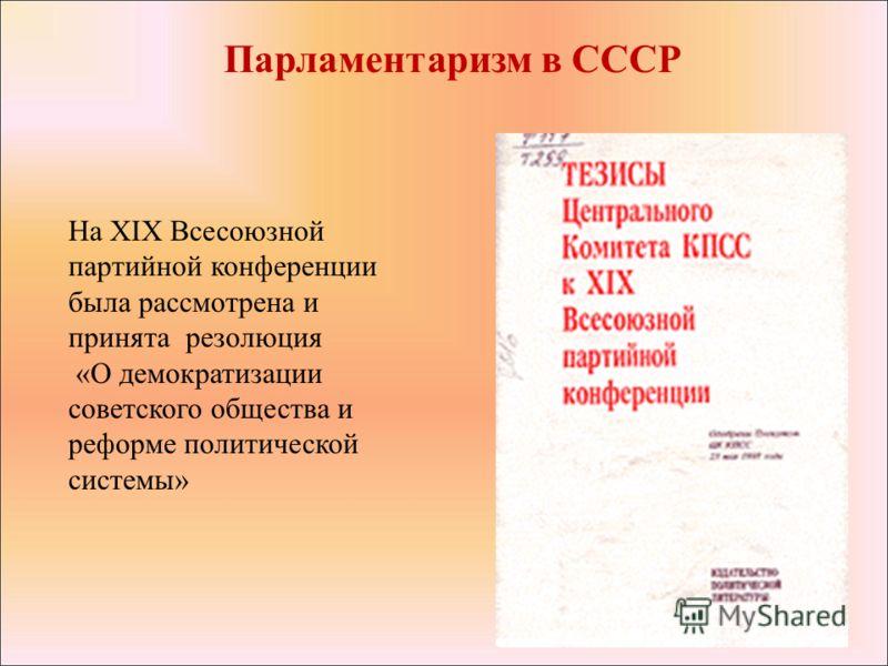 На XIX Всесоюзной партийной конференции была рассмотрена и принята резолюция «О демократизации советского общества и реформе политической системы» Парламентаризм в СССР