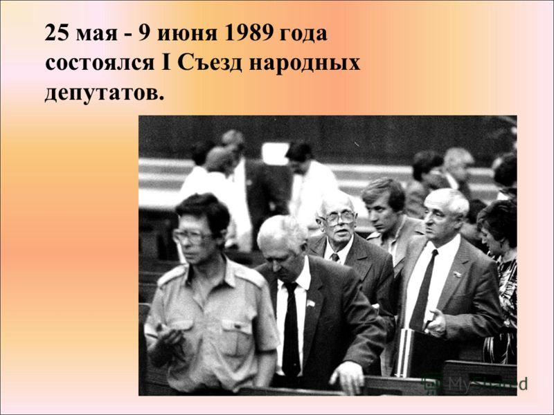 25 мая - 9 июня 1989 года состоялся I Съезд народных депутатов.