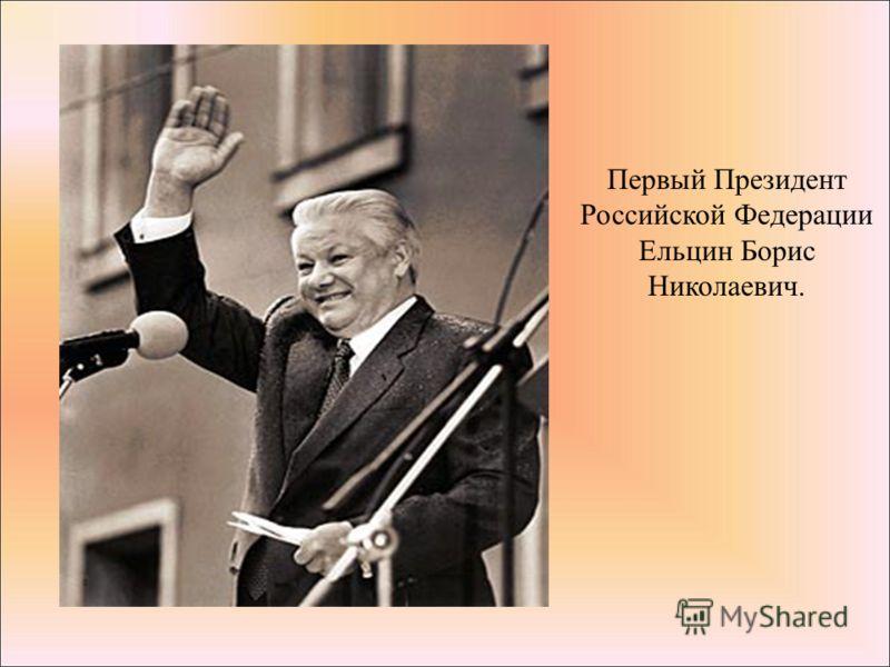 Первый Президент Российской Федерации Ельцин Борис Николаевич.
