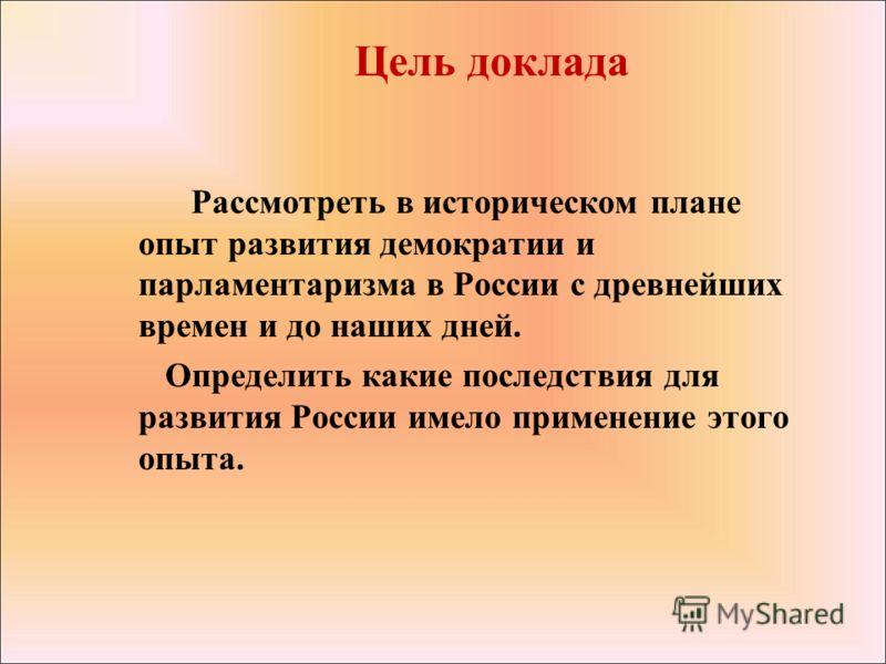 Цель доклада Рассмотреть в историческом плане опыт развития демократии и парламентаризма в России с древнейших времен и до наших дней. Определить какие последствия для развития России имело применение этого опыта.
